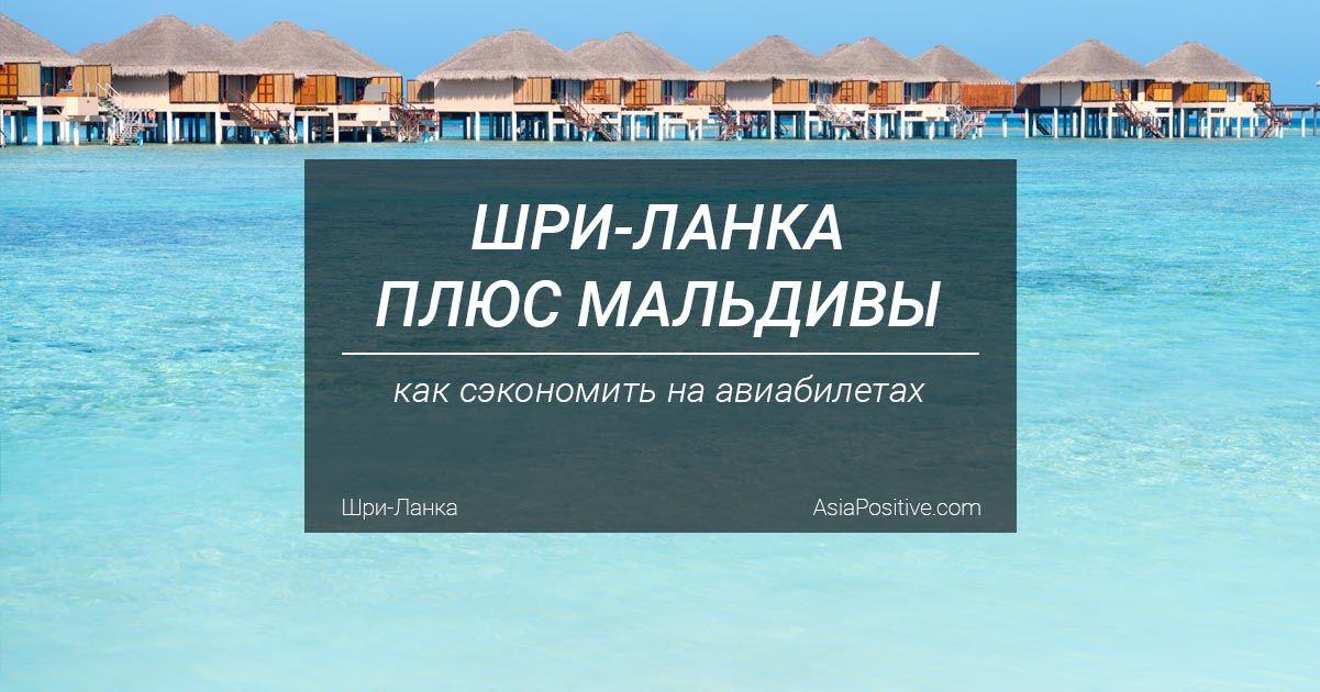 Как объединить отдых на Шри-Ланке и Мальдивах, и сэкономить на авиабилетах | Лайфхак: как выгоднее покупать авиабилеты Шри-Ланка плюс Мальдивы | Путешествия по Азии с AsiaPositive.com